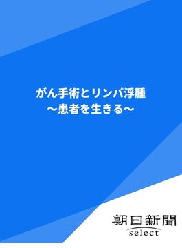 がん手術とリンパ浮腫(朝日新聞デジタルSELECT)