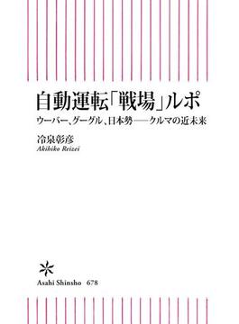 自動運転「戦場」ルポ ウーバー、グーグル、日本勢――クルマの近未来(朝日新書)